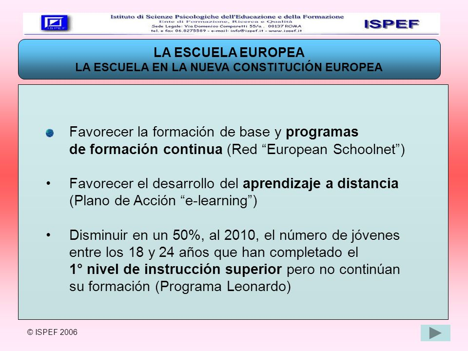 LA ESCUELA EUROPEA EL NUEVO PROGRAMA INTEGRADO SÓCRATES-LEONARDO El NUEVO PROGRAMA INTEGRADO SÓCRATES – LEONARDO (2007-2013) se propone PROMOVER LA FORMACIÓN A LO LARGO DE TODO EL CICLO DE VIDA (LIFE LONG LEARNING PROGRAM) © ISPEF 2006