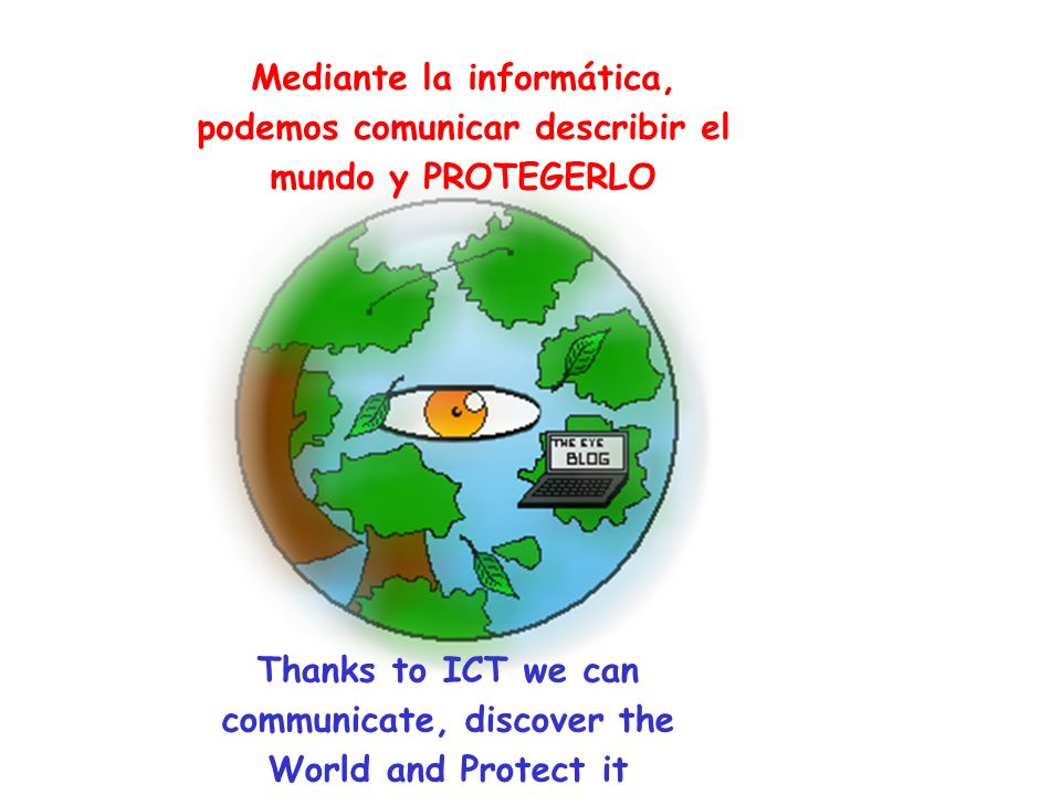 Mediante la informática, podemos comunicar describir el mundo y PROTEGERLO Thanks to ICT we can communicate, discover the World and Protect it