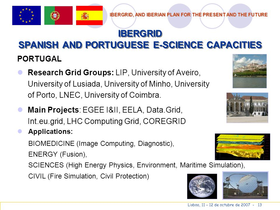 IBERGRID, AND IBERIAN PLAN FOR THE PRESENT AND THE FUTURE Lisboa, 11 – 12 de octubre de 2007 - 13 IBERGRID SPANISH AND PORTUGUESE E-SCIENCE CAPACITIES PORTUGAL Research Grid Groups: LIP, University of Aveiro, University of Lusiada, University of Minho, University of Porto, LNEC, University of Coimbra.