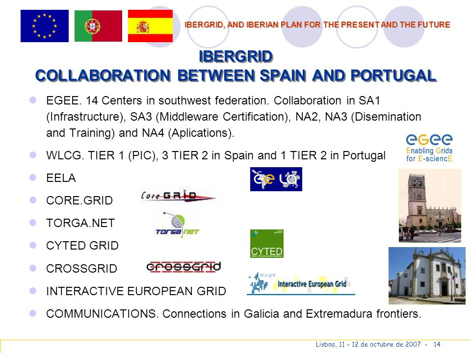 IBERGRID, AND IBERIAN PLAN FOR THE PRESENT AND THE FUTURE Lisboa, 11 – 12 de octubre de 2007 - 14 IBERGRID COLLABORATION BETWEEN SPAIN AND PORTUGAL EGEE.