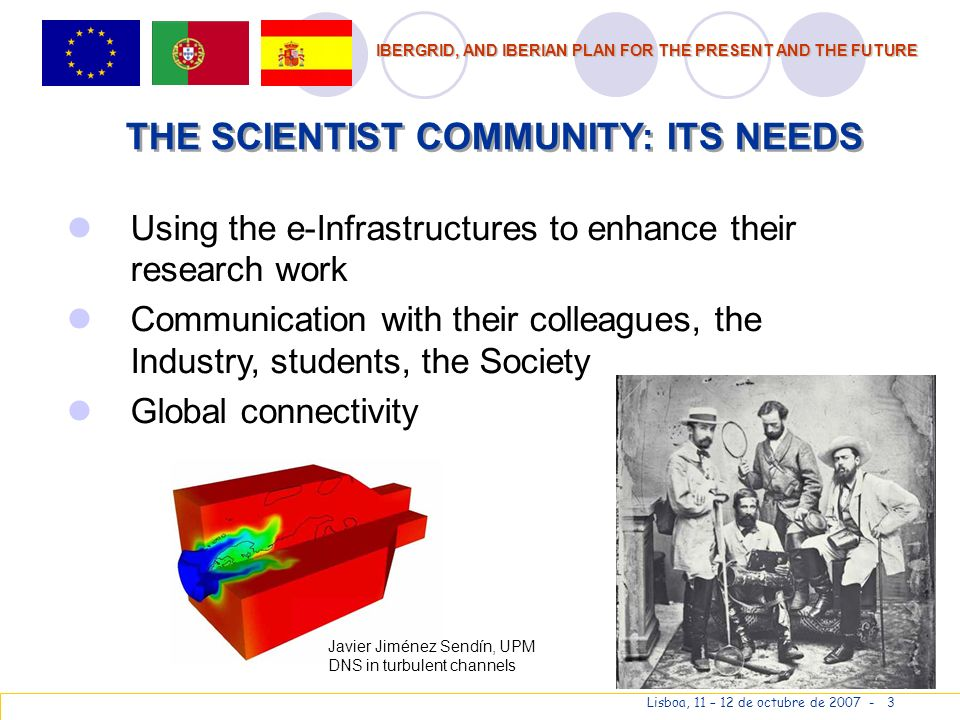 IBERGRID, AND IBERIAN PLAN FOR THE PRESENT AND THE FUTURE Lisboa, 11 – 12 de octubre de 2007 - 3 THE SCIENTIST COMMUNITY: ITS NEEDS Using the e-Infrastructures to enhance their research work Communication with their colleagues, the Industry, students, the Society Global connectivity Javier Jiménez Sendín, UPM DNS in turbulent channels