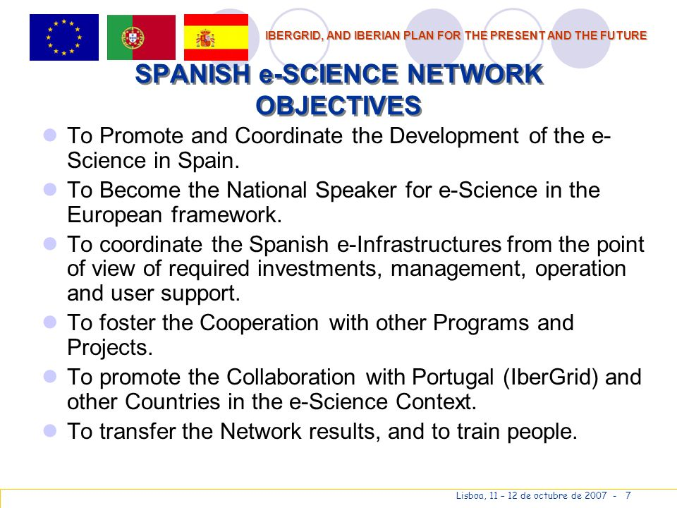 IBERGRID, AND IBERIAN PLAN FOR THE PRESENT AND THE FUTURE Lisboa, 11 – 12 de octubre de 2007 - 7 SPANISH e-SCIENCE NETWORK OBJECTIVES To Promote and Coordinate the Development of the e- Science in Spain.
