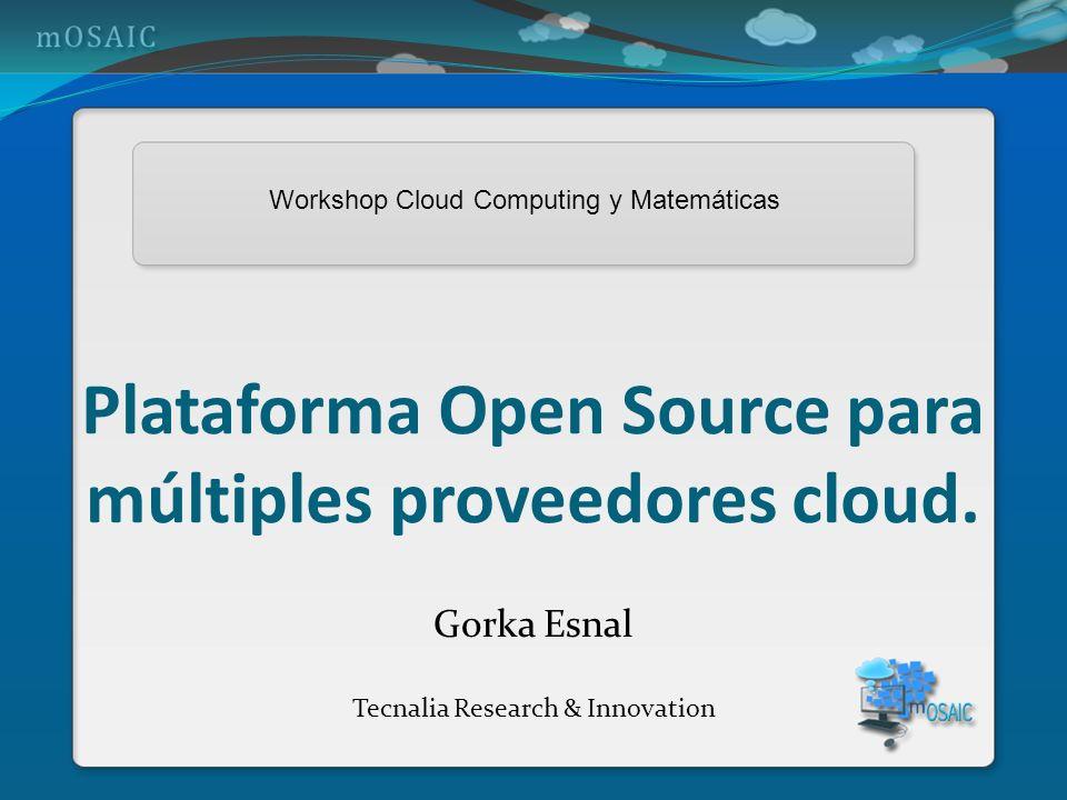 Plataforma Open Source para múltiples proveedores cloud. Gorka Esnal Tecnalia Research & Innovation Workshop Cloud Computing y Matemáticas