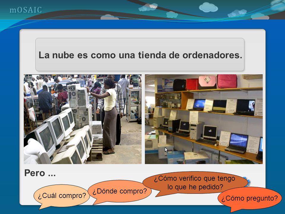 La nube es como una tienda de ordenadores. Pero... ¿Cuál compro? ¿Dónde compro? ¿Cómo verifico que tengo lo que he pedido? ¿Cómo pregunto?