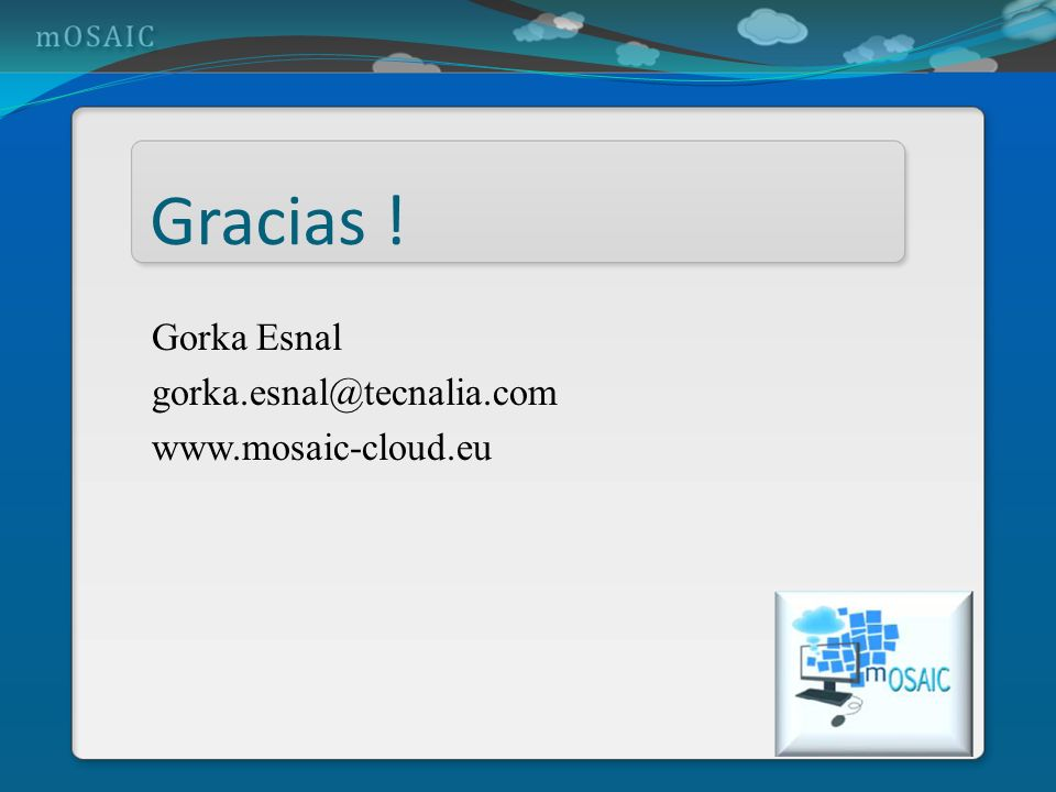 Gracias ! Gorka Esnal gorka.esnal@tecnalia.com www.mosaic-cloud.eu