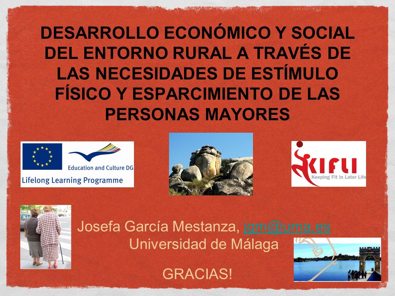 DESARROLLO ECONÓMICO Y SOCIAL DEL ENTORNO RURAL A TRAVÉS DE LAS NECESIDADES DE ESTÍMULO FÍSICO Y ESPARCIMIENTO DE LAS PERSONAS MAYORES Josefa García Mestanza, jgm@uma.es Universidad de Málagajgm@uma.es GRACIAS!