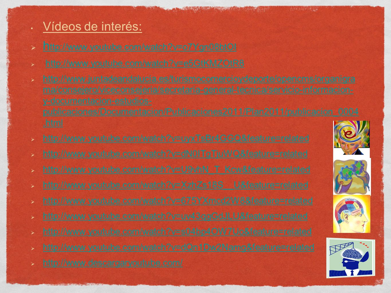 Vídeos de interés: h ttp://www.youtube.com/watch v=o7Ygn08btOI h ttp://www.youtube.com/watch v=o7Ygn08btOI http://www.youtube.com/watch v=e5GtKMZOtR8 http://www.juntadeandalucia.es/turismocomercioydeporte/opencms/organigra ma/consejero/viceconsejeria/secretaria-general-tecnica/servicio-informacion- y-documentacion-estudios- publicaciones/Documentacion/Publicaciones2011/Plan2011/publicacion_0004.html http://www.juntadeandalucia.es/turismocomercioydeporte/opencms/organigra ma/consejero/viceconsejeria/secretaria-general-tecnica/servicio-informacion- y-documentacion-estudios- publicaciones/Documentacion/Publicaciones2011/Plan2011/publicacion_0004.html http://www.youtube.com/watch v=uyxTsBr4GGQ&feature=related http://www.youtube.com/watch v=dN0ITgTjuWQ&feature=related http://www.youtube.com/watch v=U9vhN_T_Kcw&feature=related http://www.youtube.com/watch v=XzhZs18S__U&feature=related http://www.youtube.com/watch v=675YXmcd2W8&feature=related http://www.youtube.com/watch v=uv43qgGdJLU&feature=related http://www.youtube.com/watch v=s04bp4OW7Uo&feature=related http://www.youtube.com/watch v=dQn1Dw2Namg&feature=related http://www.descargaryoutube.com/