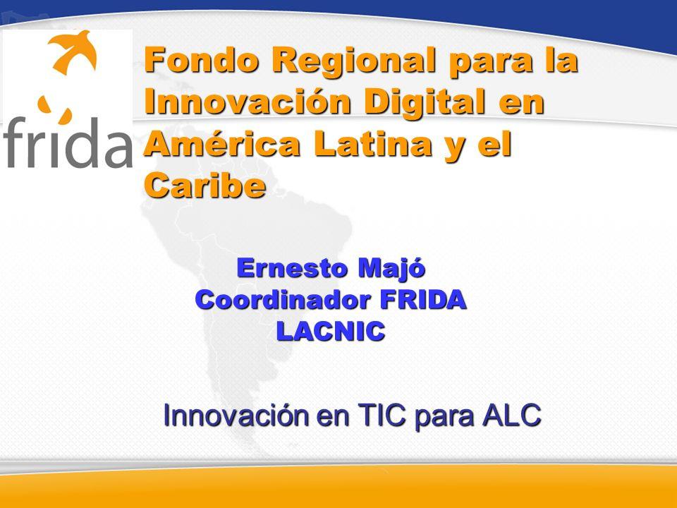 Fondo Regional para la Innovación Digital en América Latina y el Caribe Innovación en TIC para ALC Ernesto Majó Coordinador FRIDA LACNIC