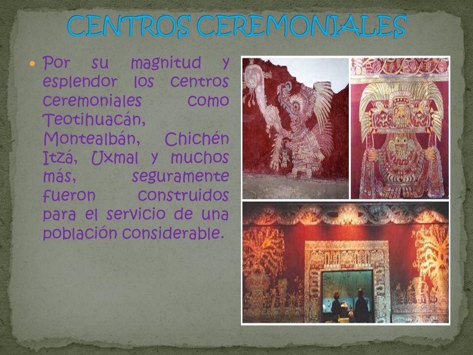 Por su magnitud y esplendor los centros ceremoniales como Teotihuacán, Montealbán, Chichén Itzá, Uxmal y muchos más, seguramente fueron construidos pa