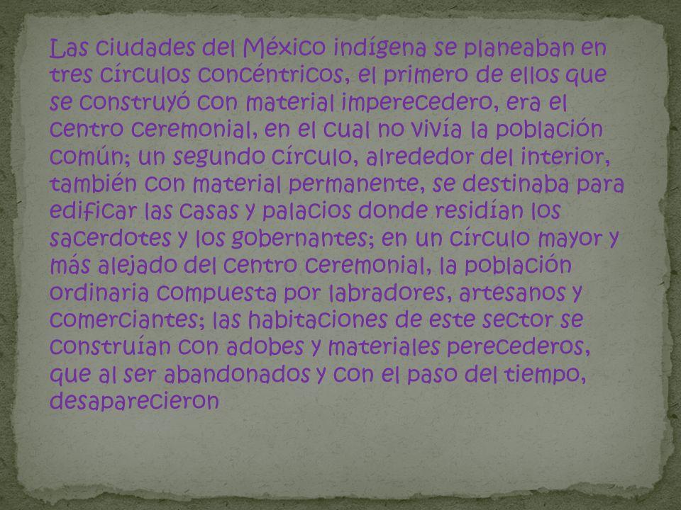 Las ciudades del México indígena se planeaban en tres círculos concéntricos, el primero de ellos que se construyó con material imperecedero, era el ce