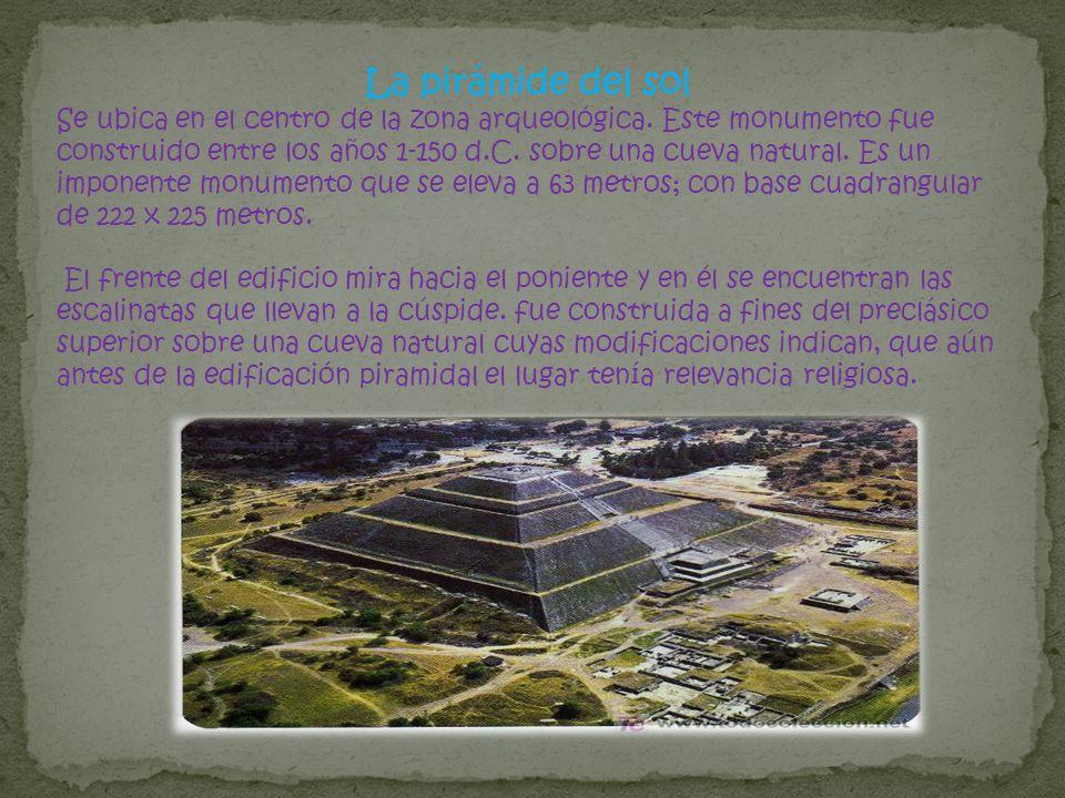La pirámide del sol Se ubica en el centro de la zona arqueológica. Este monumento fue construido entre los años 1-150 d.C. sobre una cueva natural. Es