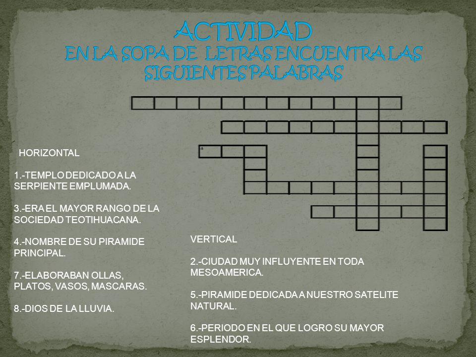 HORIZONTAL 1.-TEMPLO DEDICADO A LA SERPIENTE EMPLUMADA. 3.-ERA EL MAYOR RANGO DE LA SOCIEDAD TEOTIHUACANA. 4.-NOMBRE DE SU PIRAMIDE PRINCIPAL. 7.-ELAB