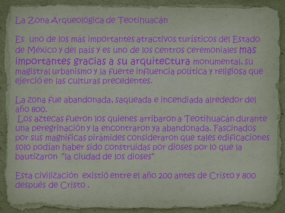 La Zona Arqueológica de Teotihuacán Es uno de los más importantes atractivos turísticos del Estado de México y del país y es uno de los centros ceremo