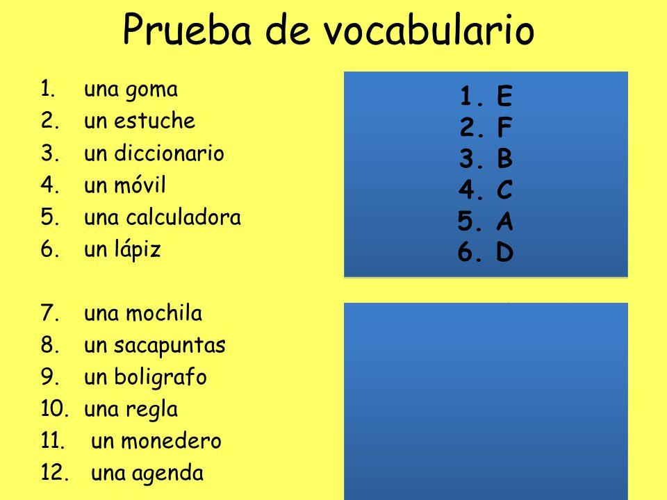 Prueba de vocabulario 1. una goma 2. un estuche 3. un diccionario 4. un móvil 5. una calculadora 6. un lápiz 7. una mochila 8. un sacapuntas 9. un bol