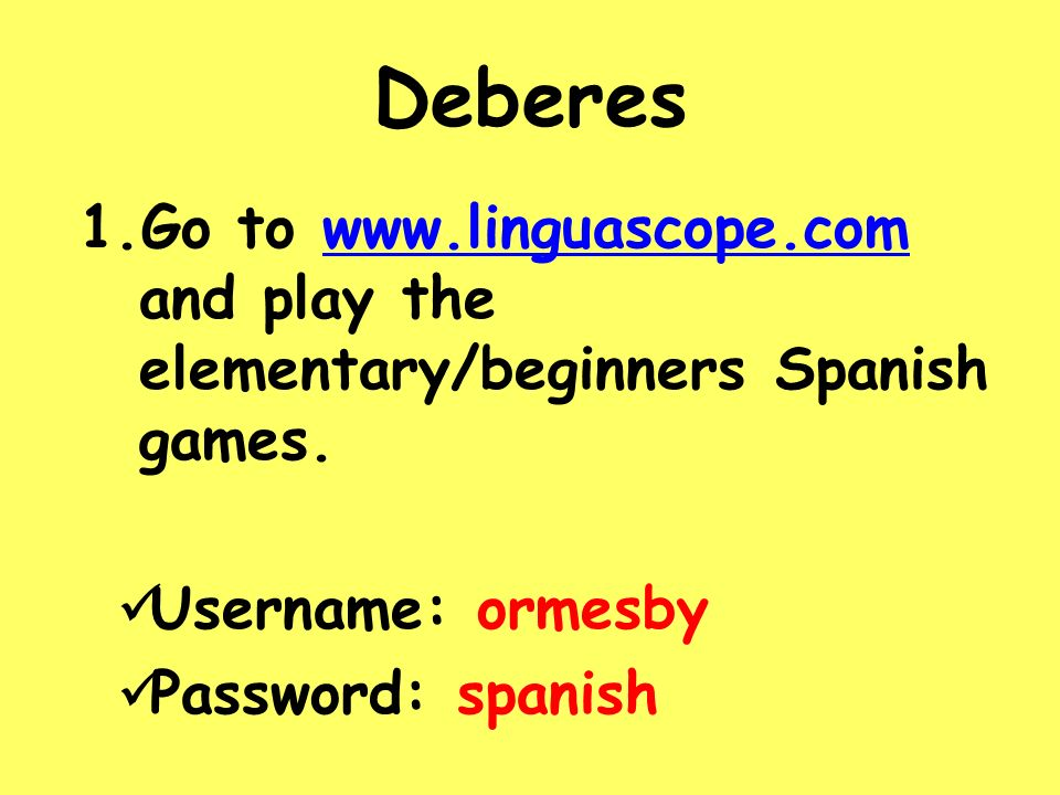 Deberes 1.Go to www.linguascope.com and play the elementary/beginners Spanish games.www.linguascope.com Username: ormesby Password: spanish