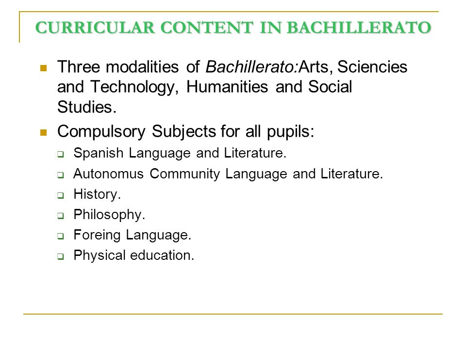CURRICULAR CONTENT IN BACHILLERATO Three modalities of Bachillerato:Arts, Sciencies and Technology, Humanities and Social Studies.