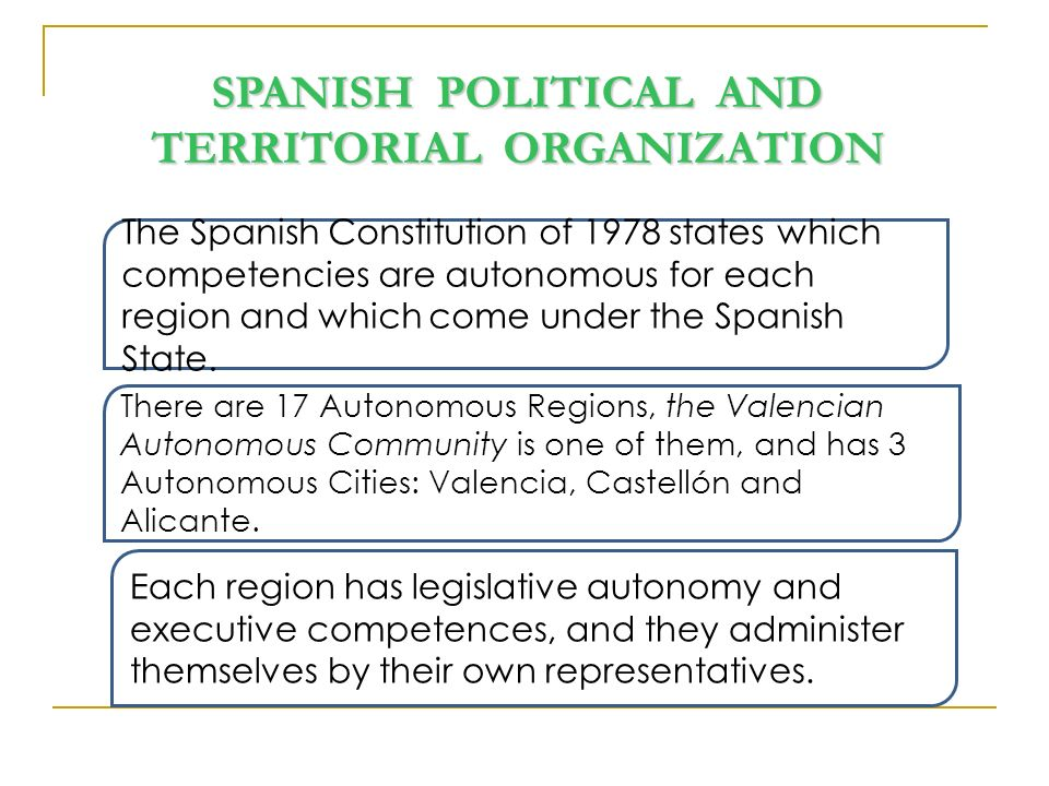 SPANISH POLITICAL AND TERRITORIAL ORGANIZATION The Spanish Constitution of 1978 states which competencies are autonomous for each region and which come under the Spanish State.