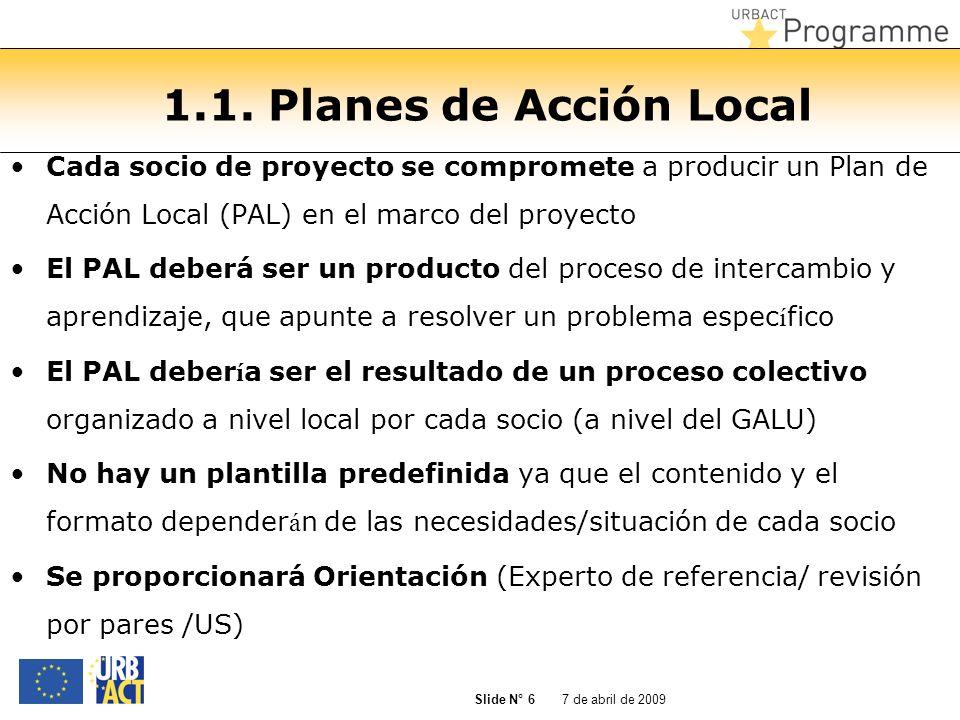 7 de abril de 2009 Slide N° 6 1.1. Planes de Acción Local Cada socio de proyecto se compromete a producir un Plan de Acción Local (PAL) en el marco de