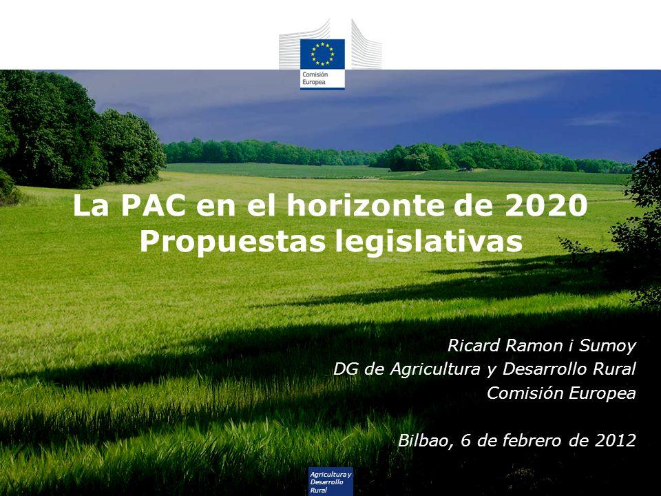 Agricultura y Desarrollo Rural La PAC en el horizonte de 2020 Propuestas legislativas Ricard Ramon i Sumoy DG de Agricultura y Desarrollo Rural Comisi