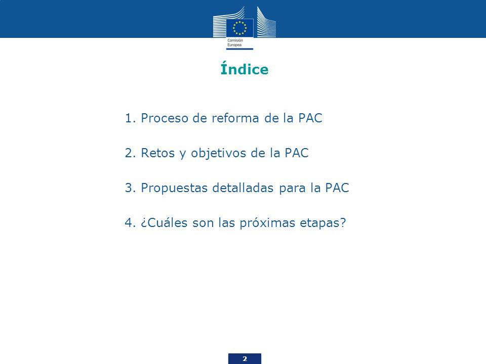 2 Índice 1. Proceso de reforma de la PAC 2. Retos y objetivos de la PAC 3. Propuestas detalladas para la PAC 4. ¿Cuáles son las próximas etapas?