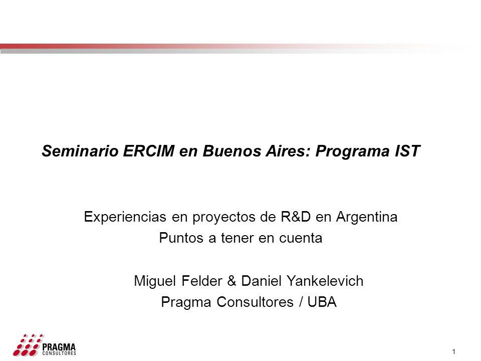 1 Seminario ERCIM en Buenos Aires: Programa IST Experiencias en proyectos de R&D en Argentina Puntos a tener en cuenta Miguel Felder & Daniel Yankelev