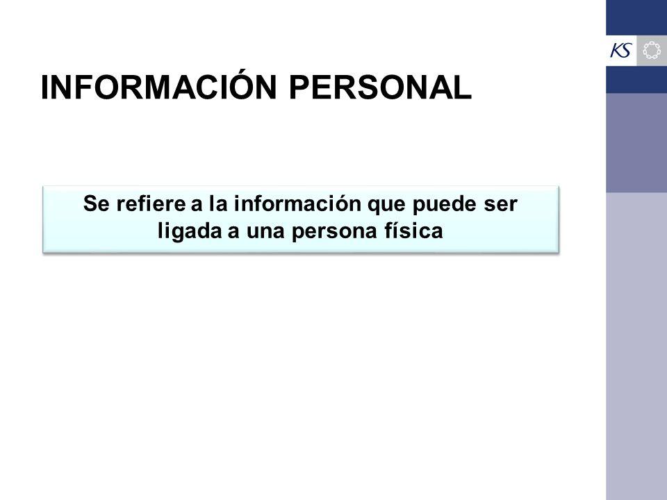 INFORMACIÓN PERSONAL Se refiere a la información que puede ser ligada a una persona física