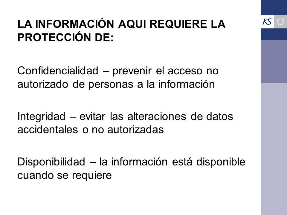 LA INFORMACIÓN AQUI REQUIERE LA PROTECCIÓN DE: Confidencialidad – prevenir el acceso no autorizado de personas a la información Integridad – evitar las alteraciones de datos accidentales o no autorizadas Disponibilidad – la información está disponible cuando se requiere