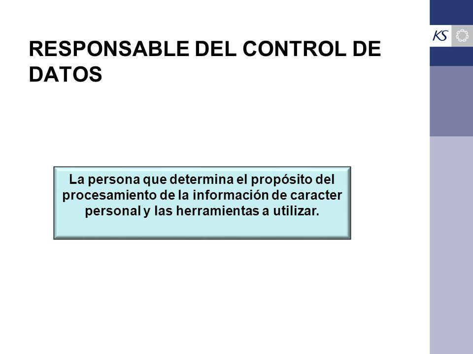 RESPONSABLE DEL CONTROL DE DATOS La persona que determina el propósito del procesamiento de la información de caracter personal y las herramientas a utilizar.