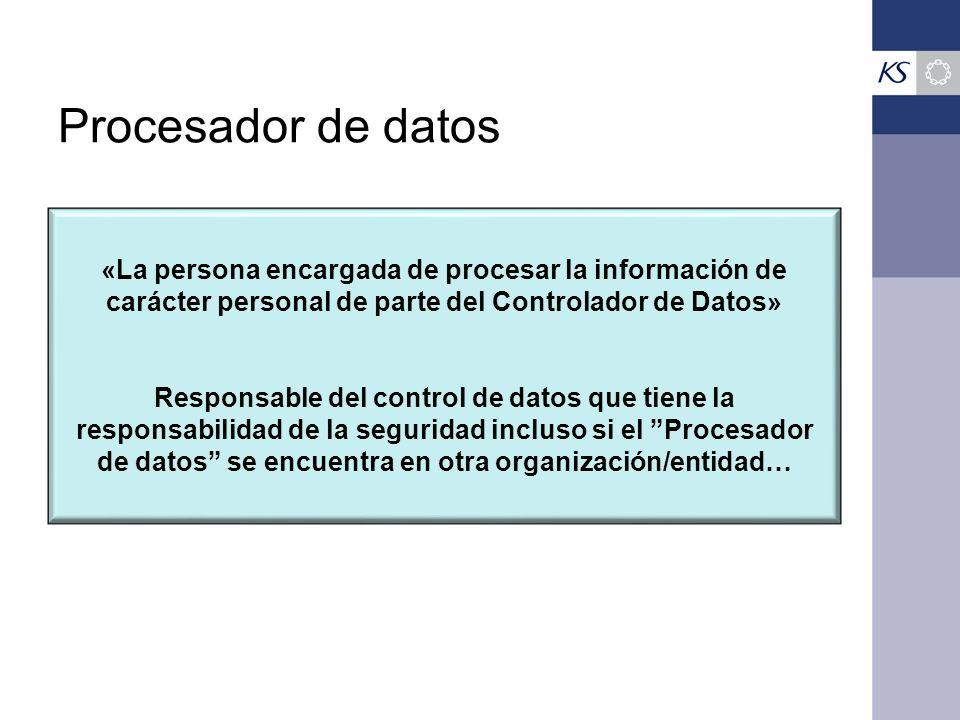 Procesador de datos «La persona encargada de procesar la información de carácter personal de parte del Controlador de Datos» Responsable del control de datos que tiene la responsabilidad de la seguridad incluso si el Procesador de datos se encuentra en otra organización/entidad…
