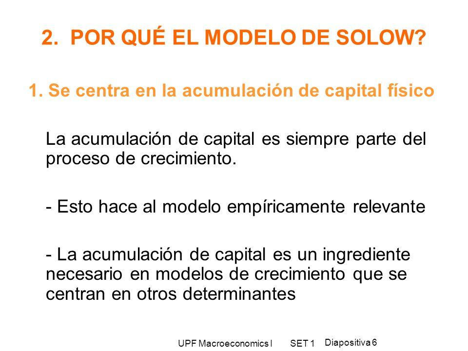UPF Macroeconomics I SET 1 Diapositiva 6 2. POR QUÉ EL MODELO DE SOLOW? 1. Se centra en la acumulación de capital físico La acumulación de capital es