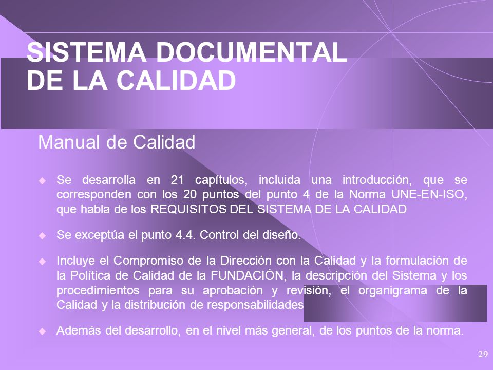 28 SISTEMA DOCUMENTAL DE LA CALIDAD Estructura: Norma UNE-EN-ISO como referencia Manual de Calidad en el que se fija la Política de la Calidad y las l