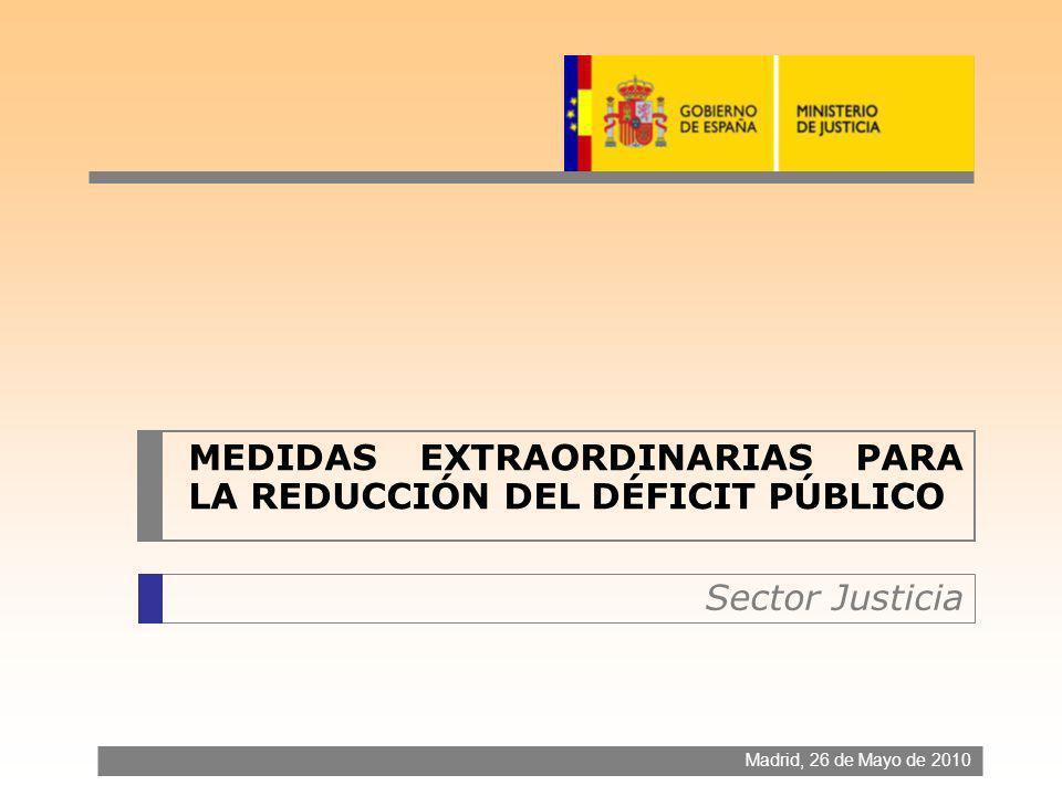 MEDIDAS EXTRAORDINARIAS PARA LA REDUCCIÓN DEL DÉFICIT PÚBLICO Madrid, 26 de Mayo de 2010 Sector Justicia