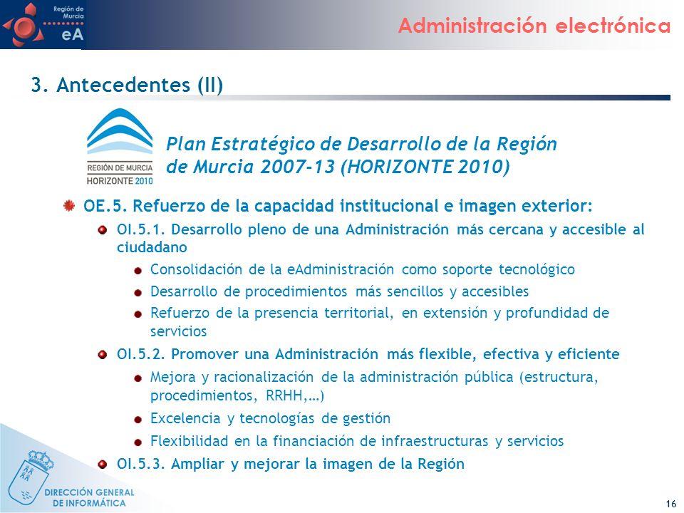 16 Administración electrónica 3. Antecedentes (II) OE.5. Refuerzo de la capacidad institucional e imagen exterior: OI.5.1. Desarrollo pleno de una Adm