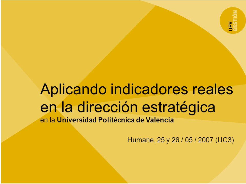 Aplicando indicadores reales en la dirección estratégica en la Universidad Politécnica de Valencia Humane, 25 y 26 / 05 / 2007 (UC3) 12