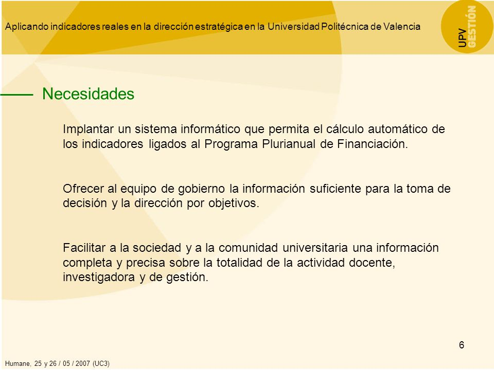 Aplicando indicadores reales en la dirección estratégica en la Universidad Politécnica de Valencia Humane, 25 y 26 / 05 / 2007 (UC3) 6 Necesidades Imp