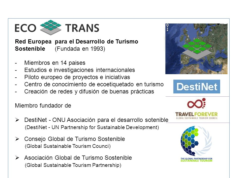 Red Europea para el Desarrollo de Turismo Sostenible (Fundada en 1993) -Miembros en 14 paises -Estudios e investigaciones internacionales -Piloto euro