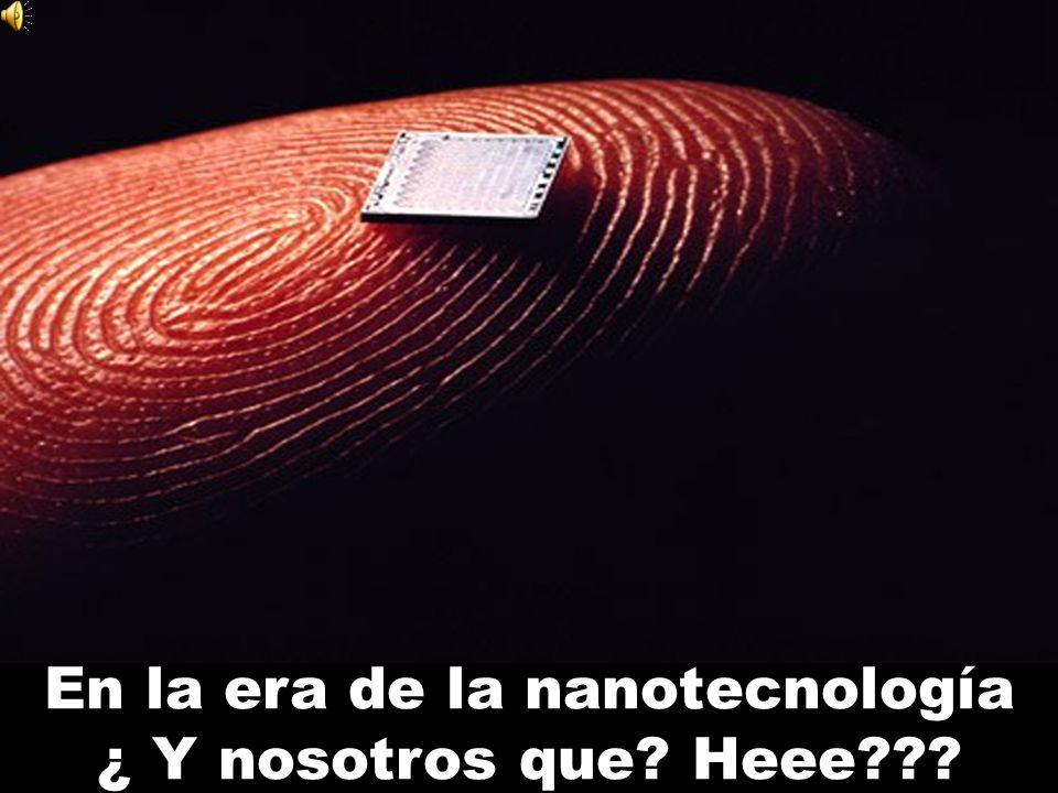 En la era de la nanotecnología ¿ Y nosotros que? Heee??? SDSD