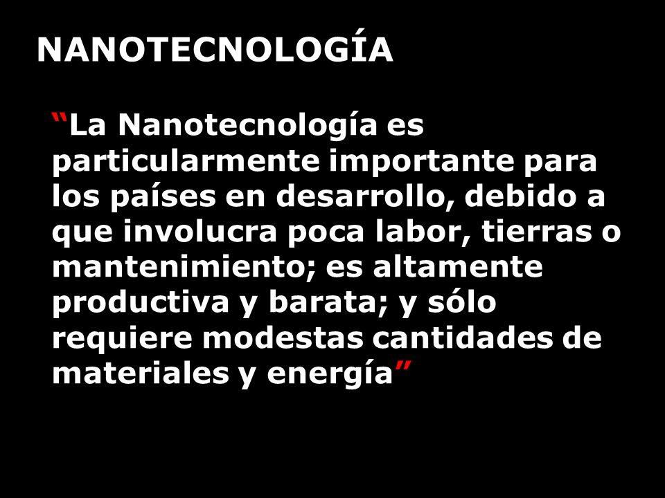 La Nanotecnología es particularmente importante para los países en desarrollo, debido a que involucra poca labor, tierras o mantenimiento; es altament