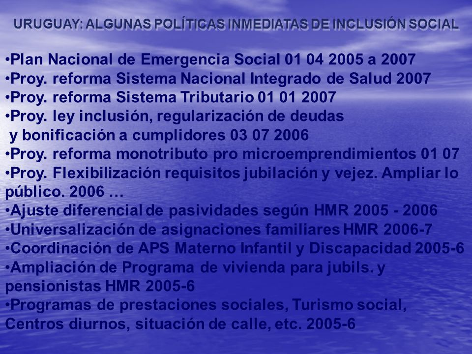 URUGUAY: ALGUNAS POLÍTICAS INMEDIATAS DE INCLUSIÓN SOCIAL Plan Nacional de Emergencia Social 01 04 2005 a 2007 Proy. reforma Sistema Nacional Integrad