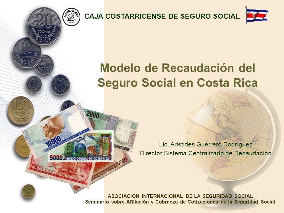 Modelo de Recaudación del Seguro Social en Costa Rica Lic. Aristides Guerrero Rodríguez Director Sistema Centralizado de Recaudación CAJA COSTARRICENS