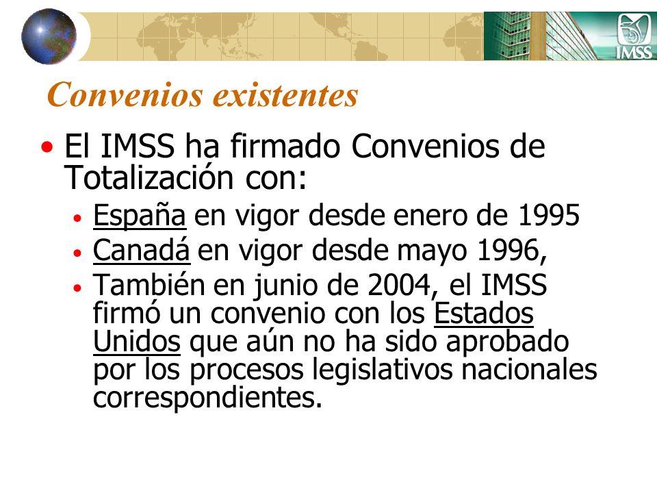 Convenios existentes El IMSS ha firmado Convenios de Totalización con: España en vigor desde enero de 1995 Canadá en vigor desde mayo 1996, También en