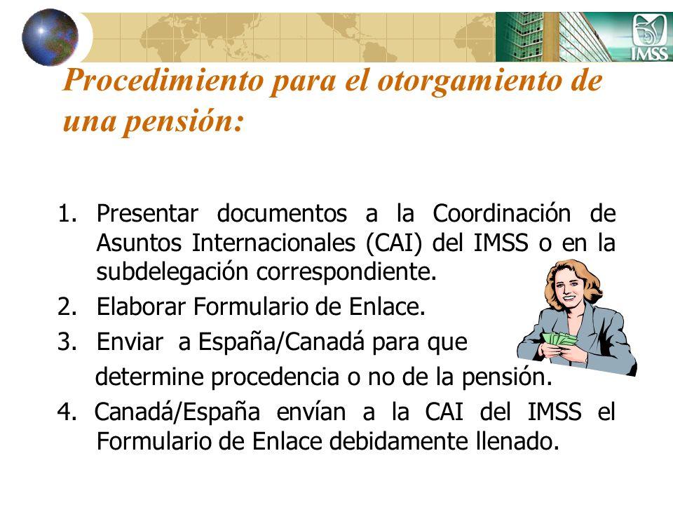 Procedimiento para el otorgamiento de una pensión: 1.Presentar documentos a la Coordinación de Asuntos Internacionales (CAI) del IMSS o en la subdeleg