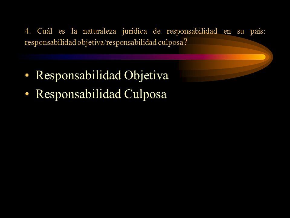 4. Cuál es la naturaleza jurídica de responsabilidad en su país: responsabilidad objetiva/responsabilidad culposa ? Responsabilidad Objetiva Responsab