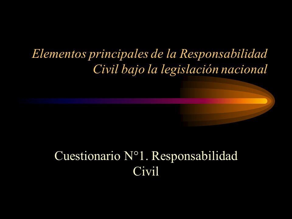 Elementos principales de la Responsabilidad Civil bajo la legislación nacional Cuestionario N°1. Responsabilidad Civil