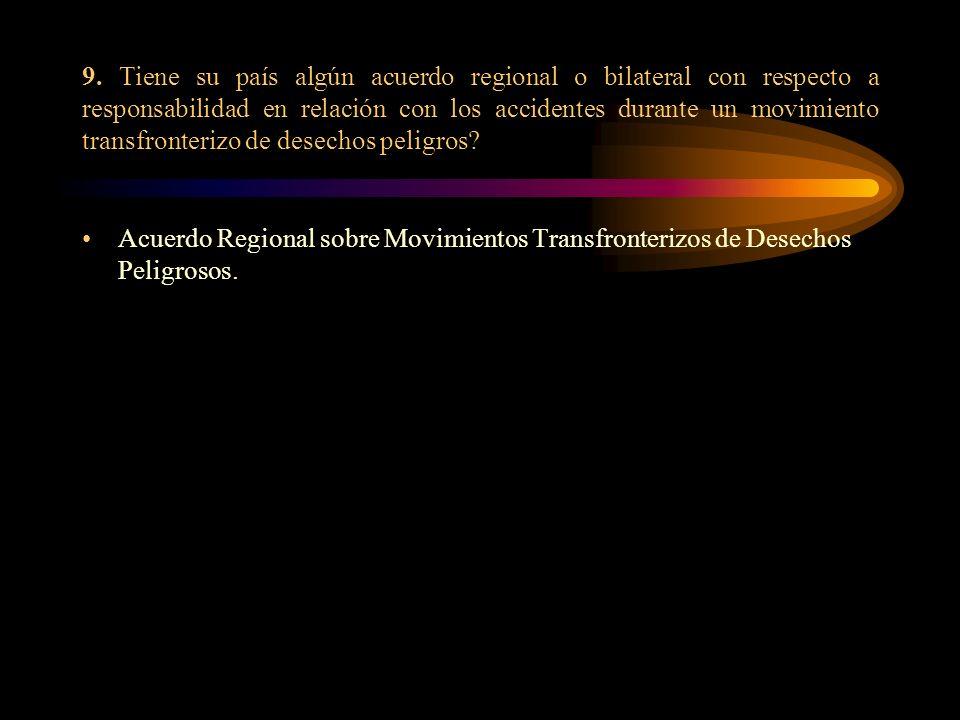 9. Tiene su país algún acuerdo regional o bilateral con respecto a responsabilidad en relación con los accidentes durante un movimiento transfronteriz