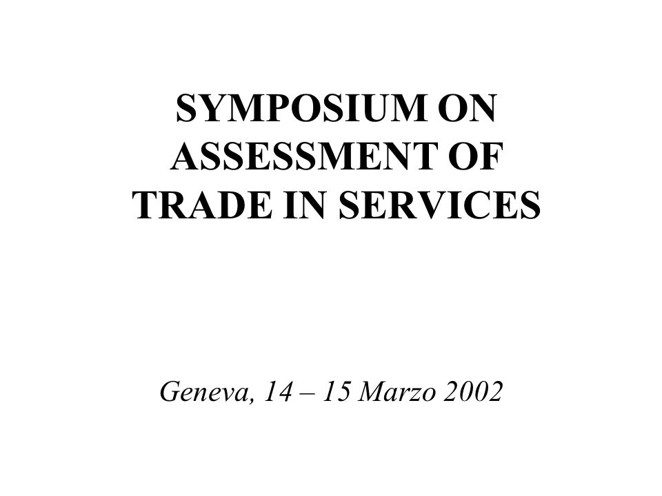 SYMPOSIUM ON ASSESSMENT OF TRADE IN SERVICES Geneva, 14 – 15 Marzo 2002