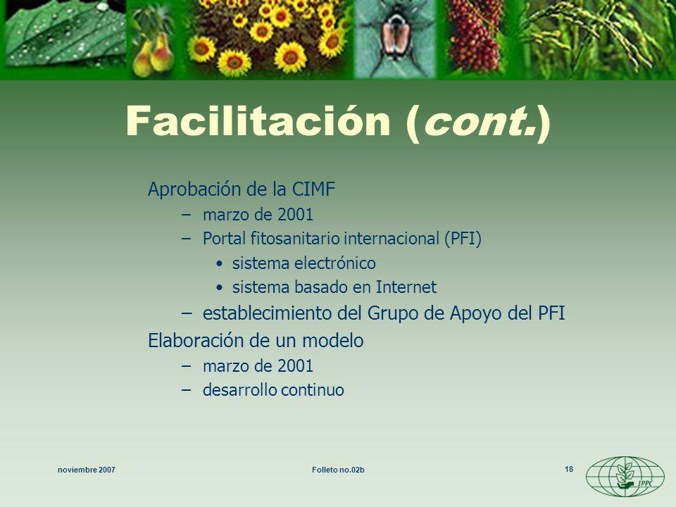 noviembre 2007Folleto no.02b 18 Facilitación (cont.) Aprobación de la CIMF –marzo de 2001 –Portal fitosanitario internacional (PFI) sistema electrónic