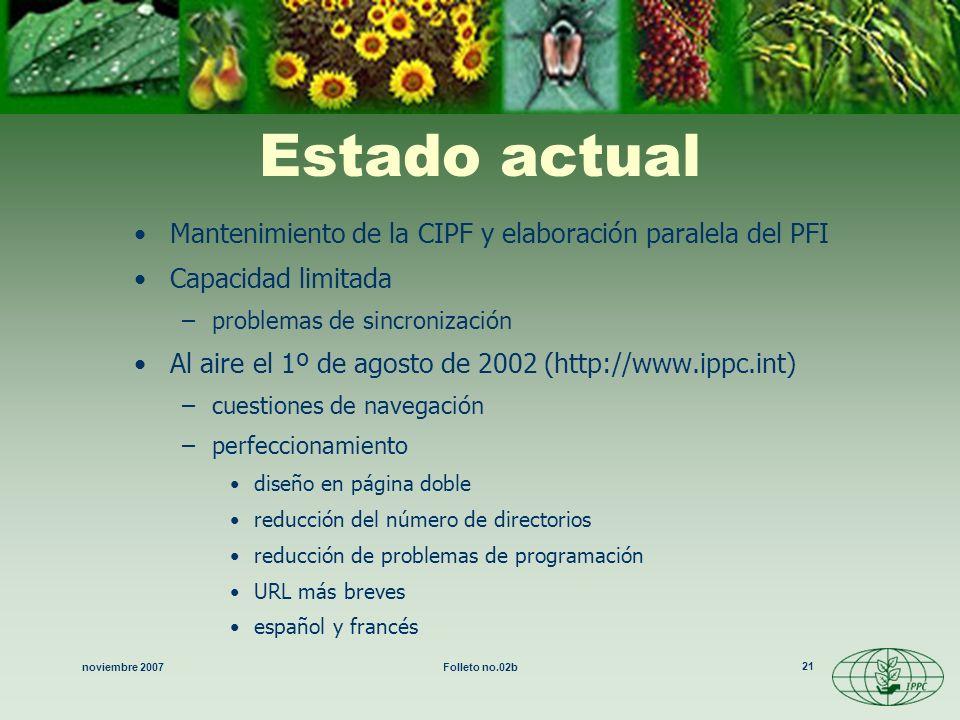 noviembre 2007Folleto no.02b 21 Estado actual Mantenimiento de la CIPF y elaboración paralela del PFI Capacidad limitada –problemas de sincronización