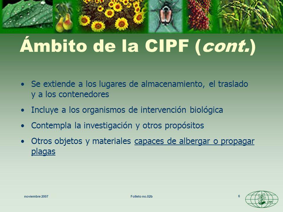 noviembre 2007Folleto no.02b 7 Historia de la CIPF En 1952 entró en vigor la primera CIPF y sustituyó a todos los acuerdos internacionales de protección fitosanitaria En1979 se creó la CIPF (Texto revisado de la CIPF) Los países proporcionan información a la FAO por ej: informes sobre plagas, legislación, reglamentos La FAO difunde –publica boletines de protección fitosanitaria bases de datos sobre cuarentena vegetal –difusión