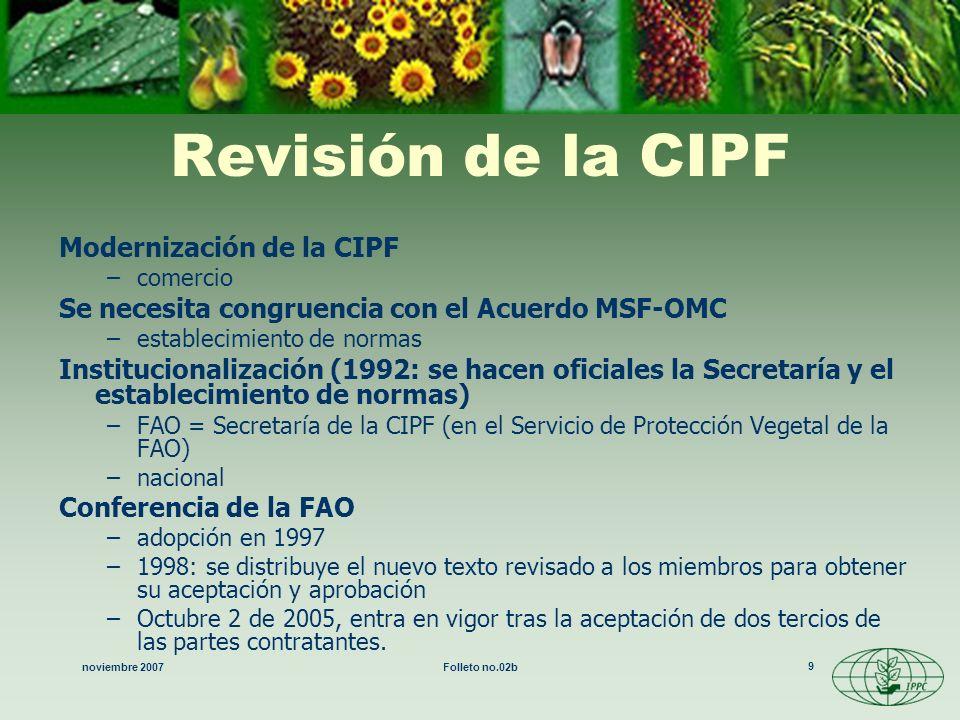 noviembre 2007Folleto no.02b 9 Revisión de la CIPF Modernización de la CIPF –comercio Se necesita congruencia con el Acuerdo MSF-OMC –establecimiento